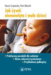 Jak żywić niemowlęta i małe dzieci. Praktyczny poradnik dla rodziców.